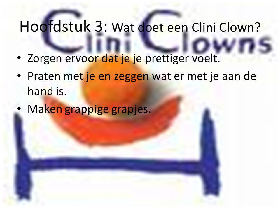 Hoofdstuk 3: Wat doet een Clini Clown? • Zorgen ervoor dat je je prettiger voelt. • Praten met je en zeggen wat er met je aan de hand is. • Maken grap