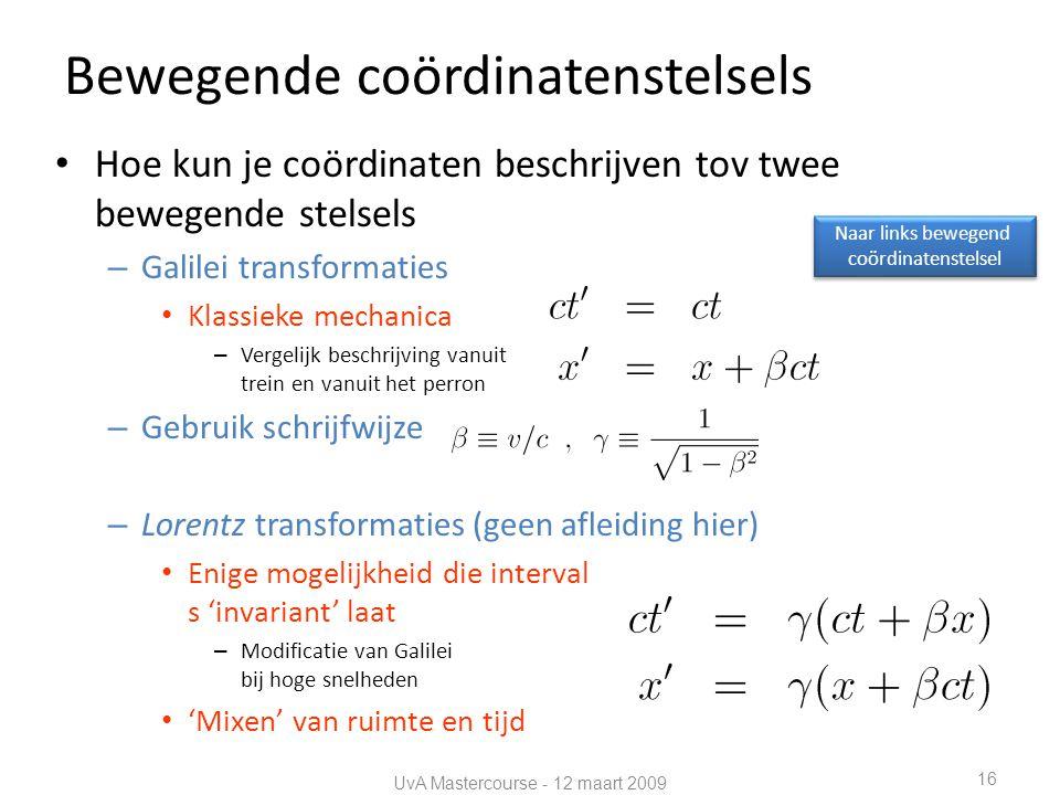 Bewegende coördinatenstelsels • Hoe kun je coördinaten beschrijven tov twee bewegende stelsels – Galilei transformaties • Klassieke mechanica – Vergelijk beschrijving vanuit trein en vanuit het perron – Gebruik schrijfwijze – Lorentz transformaties (geen afleiding hier) • Enige mogelijkheid die interval s 'invariant' laat – Modificatie van Galilei bij hoge snelheden • 'Mixen' van ruimte en tijd UvA Mastercourse - 12 maart 2009 16 Naar links bewegend coördinatenstelsel