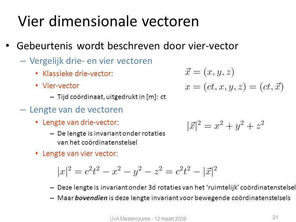 Vier dimensionale vectoren • Gebeurtenis wordt beschreven door vier-vector – Vergelijk drie- en vier vectoren • Klassieke drie-vector: • Vier-vector – Tijd coördinaat, uitgedrukt in [m]: ct – Lengte van de vectoren • Lengte van drie-vector: – De lengte is invariant onder rotaties van het coördinatenstelsel • Lengte van vier vector: – Deze lengte is invariant onder 3d rotaties van het 'ruimtelijk' coördinatenstelsel – Maar bovendien is deze lengte invariant voor bewegende coördinatenstelsels UvA Mastercourse - 12 maart 2009 21