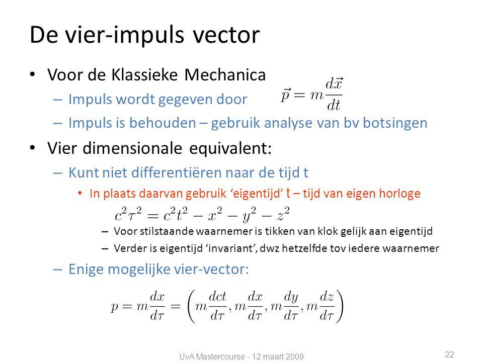 De vier-impuls vector • Voor de Klassieke Mechanica – Impuls wordt gegeven door – Impuls is behouden – gebruik analyse van bv botsingen • Vier dimensionale equivalent: – Kunt niet differentiëren naar de tijd t • In plaats daarvan gebruik 'eigentijd' t – tijd van eigen horloge – Voor stilstaande waarnemer is tikken van klok gelijk aan eigentijd – Verder is eigentijd 'invariant', dwz hetzelfde tov iedere waarnemer – Enige mogelijke vier-vector: UvA Mastercourse - 12 maart 2009 22