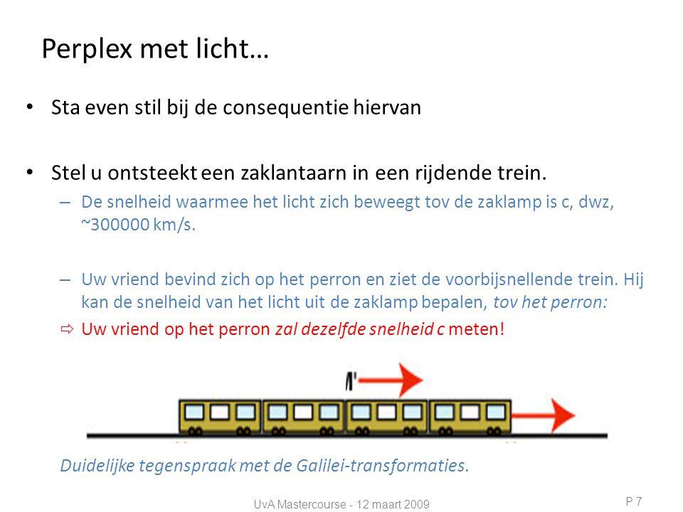 Gelijktijdigheid • Volgende gedachten experiment: – Neem lange trein – sta in het midden en ontsteek een lampje – Het duurt een tijdje en dan komt het licht aan bij de voor- en achterkant van de trein (A en B) – Licht bereikt voor- en achterkant van de trein tegelijkertijd • Het licht bereikt A en B gelijktijdig P 8 A B A B UvA Mastercourse - 12 maart 2009