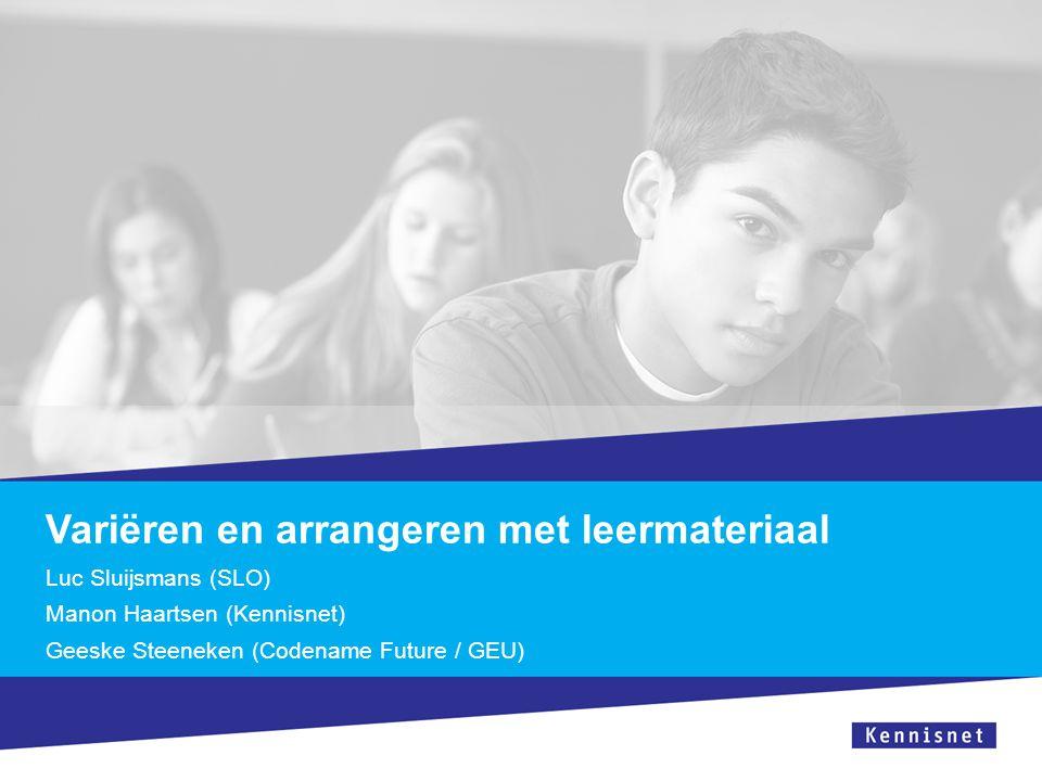 Variëren en arrangeren met leermateriaal Luc Sluijsmans (SLO) Manon Haartsen (Kennisnet) Geeske Steeneken (Codename Future / GEU)