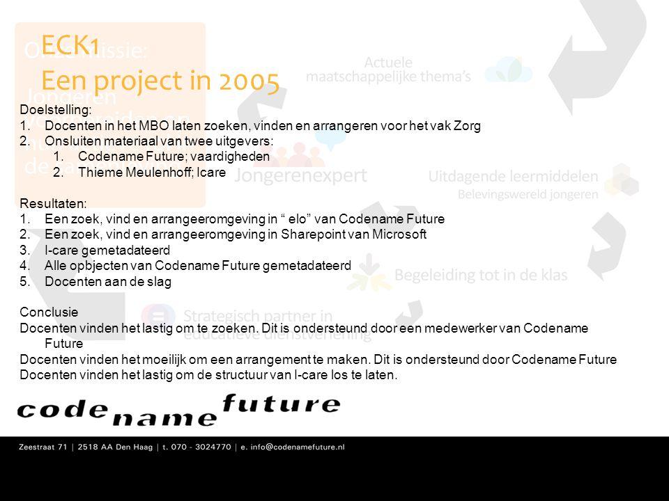 ECK1 Een project in 2005 Doelstelling: 1.Docenten in het MBO laten zoeken, vinden en arrangeren voor het vak Zorg 2.Onsluiten materiaal van twee uitge