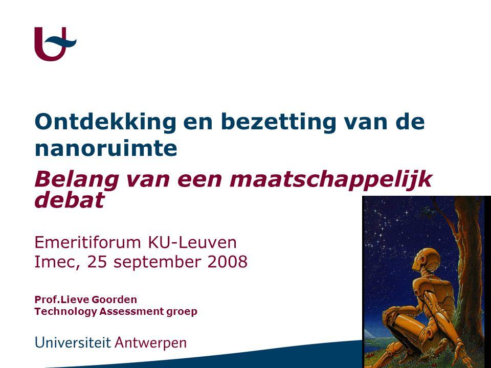 Ontdekking en bezetting van de nanoruimte Belang van een maatschappelijk debat Emeritiforum KU-Leuven Imec, 25 september 2008 Prof.Lieve Goorden Technology Assessment groep