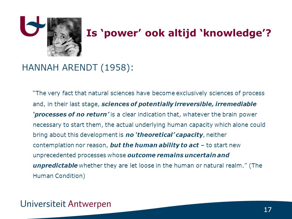 "17 Is 'power' ook altijd 'knowledge'? HANNAH ARENDT (1958): ""The very fact that natural sciences have become exclusively sciences of process and, in t"