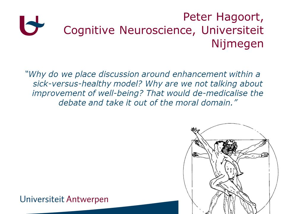 "21 Peter Hagoort, Cognitive Neuroscience, Universiteit Nijmegen ""Why do we place discussion around enhancement within a sick-versus-healthy model? Why"