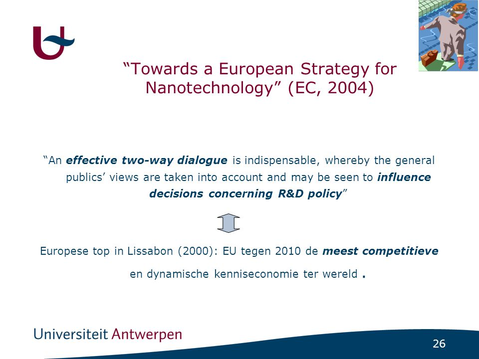 "26 ""Towards a European Strategy for Nanotechnology"" (EC, 2004) ""An effective two-way dialogue is indispensable, whereby the general publics' views are"