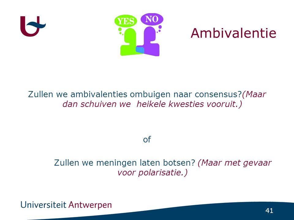 41 Ambivalentie Zullen we ambivalenties ombuigen naar consensus?(Maar dan schuiven we heikele kwesties vooruit.) of Zullen we meningen laten botsen.