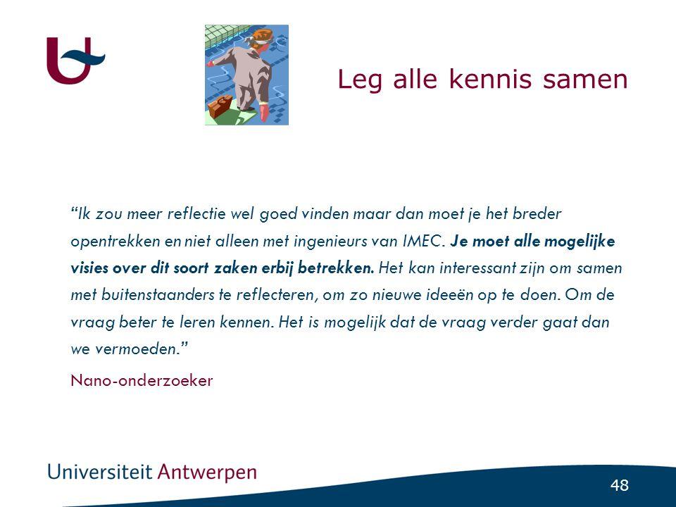 48 Leg alle kennis samen Ik zou meer reflectie wel goed vinden maar dan moet je het breder opentrekken en niet alleen met ingenieurs van IMEC.