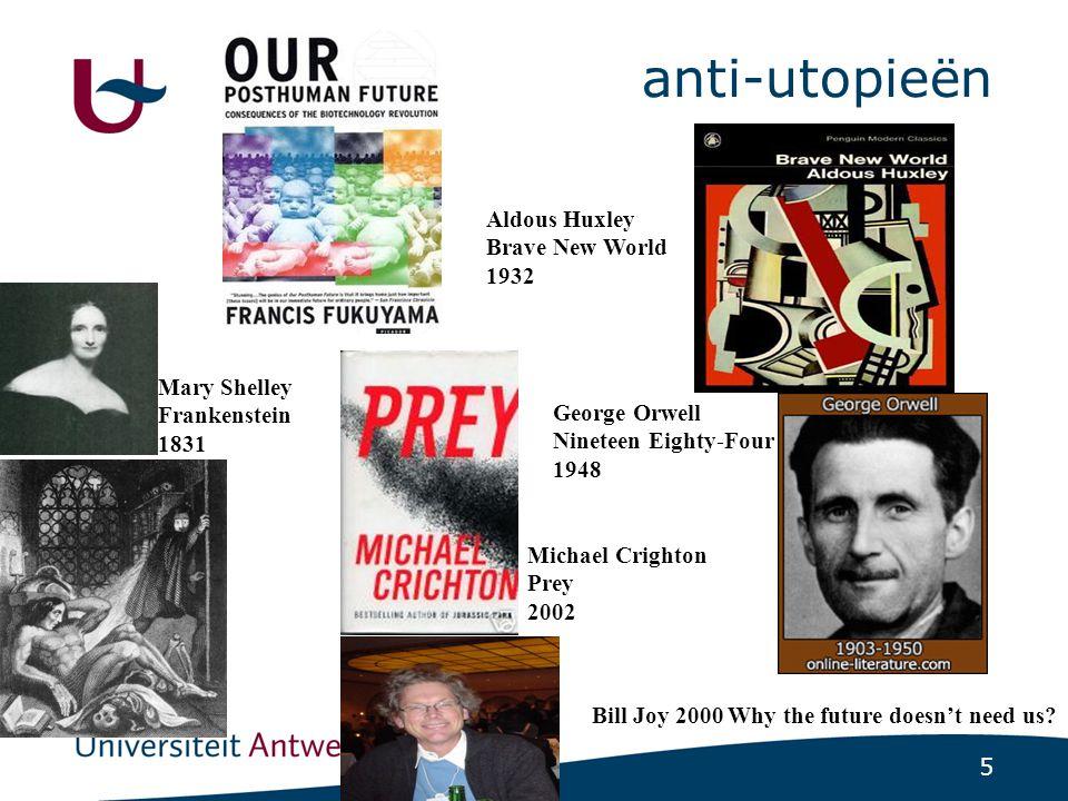 5 anti-utopieën Mary Shelley Frankenstein 1831 Aldous Huxley Brave New World 1932 George Orwell Nineteen Eighty-Four 1948 Michael Crighton Prey 2002 Bill Joy 2000 Why the future doesn't need us?
