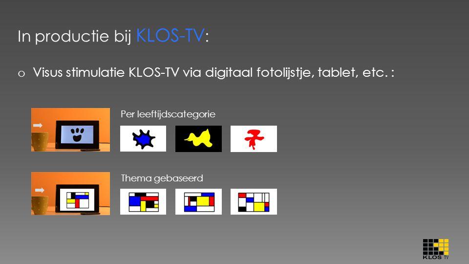 In productie bij KLOS-TV : o Visus stimulatie KLOS-TV via digitaal fotolijstje, tablet, etc. : Per leeftijdscategorie Thema gebaseerd
