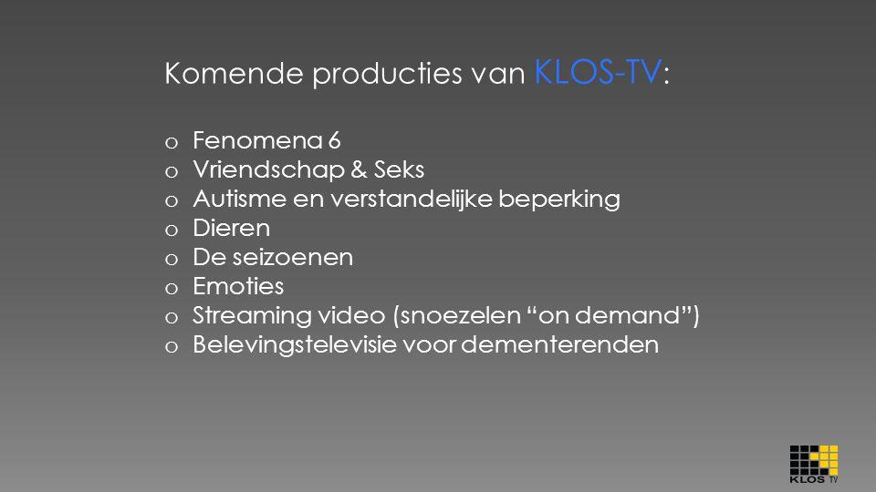 Komende producties van KLOS-TV : o Fenomena 6 o Vriendschap & Seks o Autisme en verstandelijke beperking o Dieren o De seizoenen o Emoties o Streaming