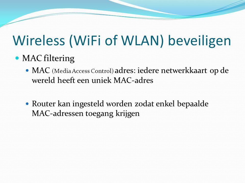 Wireless (WiFi of WLAN) beveiligen  MAC filtering  MAC (Media Access Control) adres: iedere netwerkkaart op de wereld heeft een uniek MAC-adres  Ro