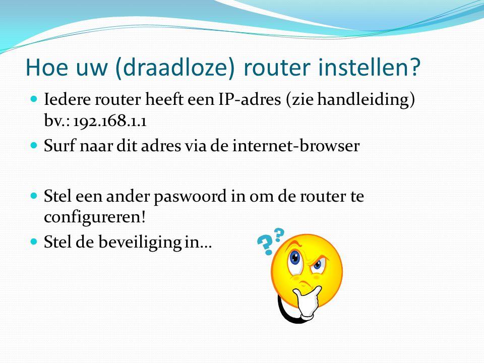 Hoe uw (draadloze) router instellen?  Iedere router heeft een IP-adres (zie handleiding) bv.: 192.168.1.1  Surf naar dit adres via de internet-brows