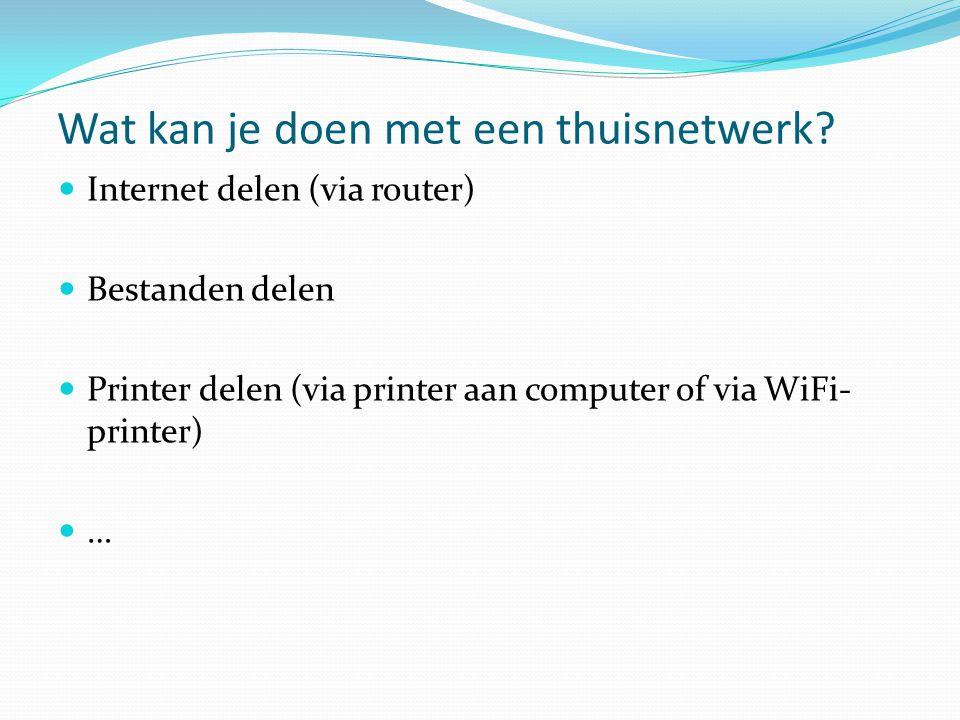 Wat kan je doen met een thuisnetwerk?  Internet delen (via router)  Bestanden delen  Printer delen (via printer aan computer of via WiFi- printer)