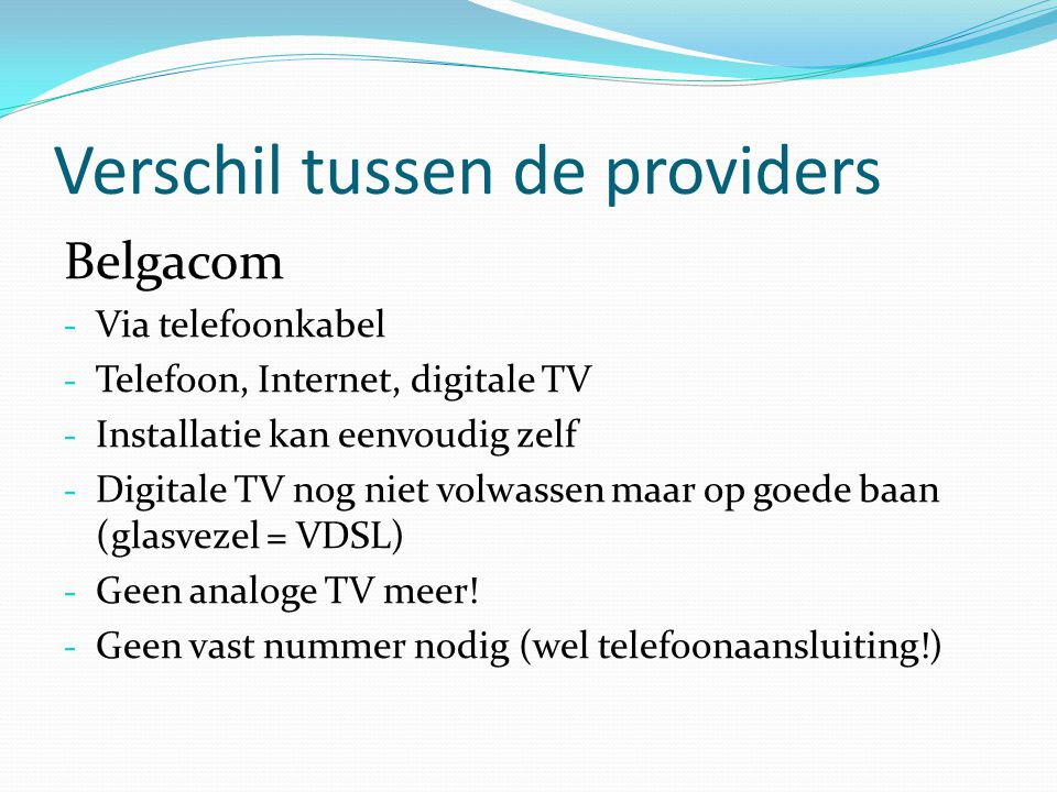 Verschil tussen de providers Belgacom - Via telefoonkabel - Telefoon, Internet, digitale TV - Installatie kan eenvoudig zelf - Digitale TV nog niet vo