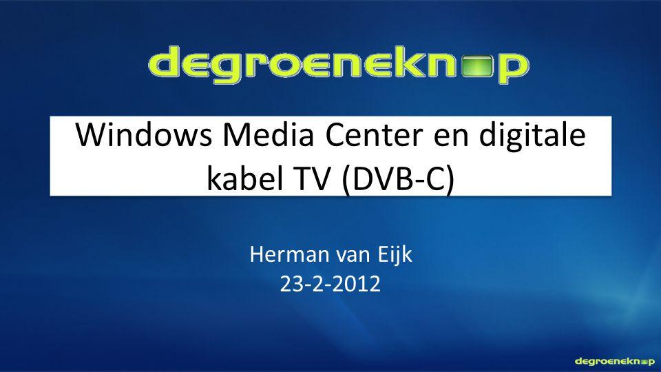 Windows Media Center en digitale kabel TV (DVB-C) Herman van Eijk 23-2-2012