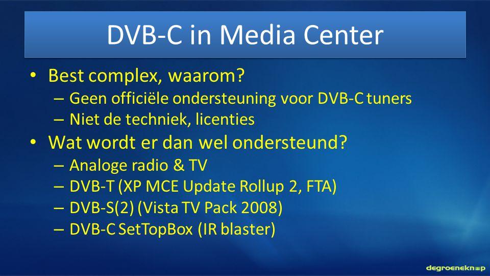 DVB-C in Media Center • Best complex, waarom? – Geen officiële ondersteuning voor DVB-C tuners – Niet de techniek, licenties • Wat wordt er dan wel on