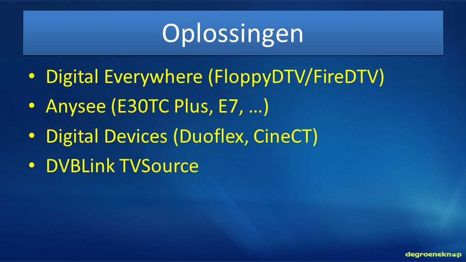 Oplossingen • Digital Everywhere (FloppyDTV/FireDTV) • Anysee (E30TC Plus, E7, …) • Digital Devices (Duoflex, CineCT) • DVBLink TVSource