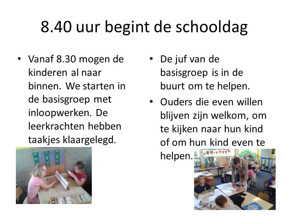 8.40 uur begint de schooldag • Vanaf 8.30 mogen de kinderen al naar binnen. We starten in de basisgroep met inloopwerken. De leerkrachten hebben taakj