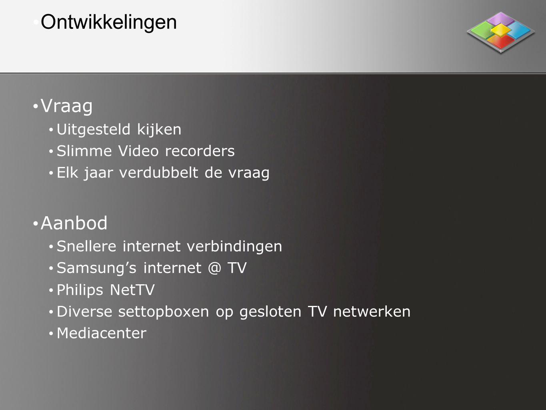 • Ontwikkelingen • Vraag • Uitgesteld kijken • Slimme Video recorders • Elk jaar verdubbelt de vraag • Aanbod • Snellere internet verbindingen • Samsung's internet @ TV • Philips NetTV • Diverse settopboxen op gesloten TV netwerken • Mediacenter