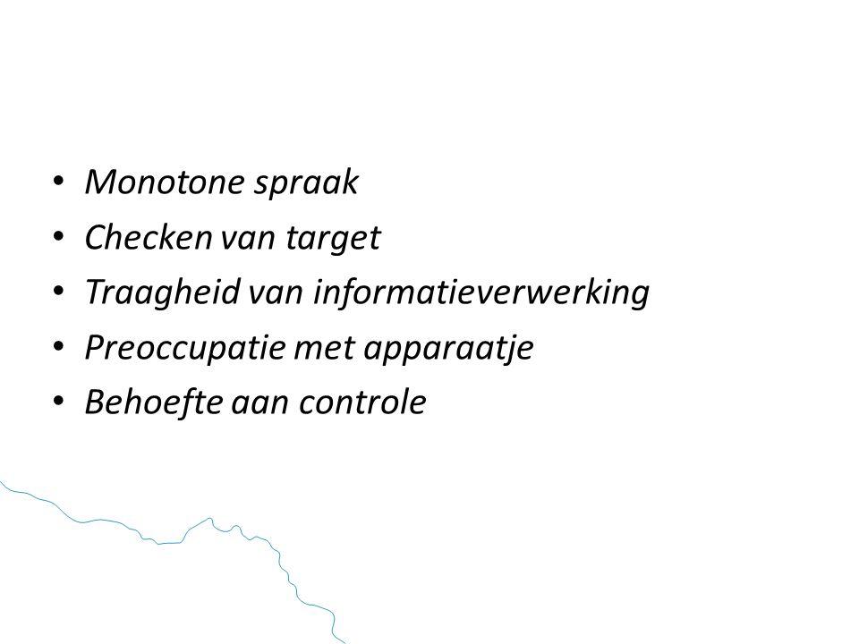 • Monotone spraak • Checken van target • Traagheid van informatieverwerking • Preoccupatie met apparaatje • Behoefte aan controle