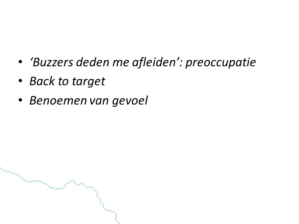 • 'Buzzers deden me afleiden': preoccupatie • Back to target • Benoemen van gevoel