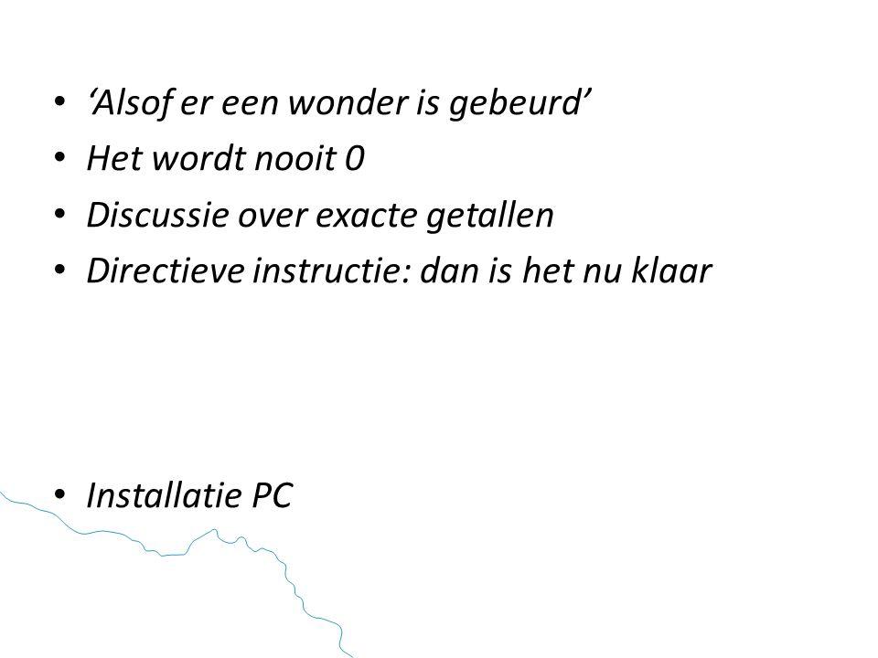• 'Alsof er een wonder is gebeurd' • Het wordt nooit 0 • Discussie over exacte getallen • Directieve instructie: dan is het nu klaar • Installatie PC