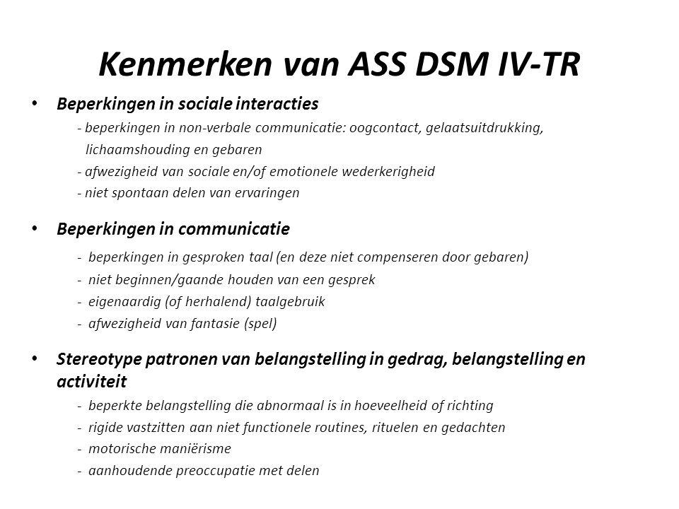 Kenmerken van ASS DSM IV-TR • Beperkingen in sociale interacties - beperkingen in non-verbale communicatie: oogcontact, gelaatsuitdrukking, lichaamshouding en gebaren - afwezigheid van sociale en/of emotionele wederkerigheid - niet spontaan delen van ervaringen • Beperkingen in communicatie - beperkingen in gesproken taal (en deze niet compenseren door gebaren) - niet beginnen/gaande houden van een gesprek - eigenaardig (of herhalend) taalgebruik - afwezigheid van fantasie (spel) • Stereotype patronen van belangstelling in gedrag, belangstelling en activiteit - beperkte belangstelling die abnormaal is in hoeveelheid of richting - rigide vastzitten aan niet functionele routines, rituelen en gedachten - motorische maniërisme - aanhoudende preoccupatie met delen