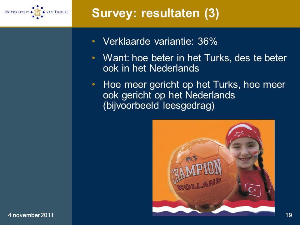Survey: resultaten (3) •Verklaarde variantie: 36% •Want: hoe beter in het Turks, des te beter ook in het Nederlands •Hoe meer gericht op het Turks, hoe meer ook gericht op het Nederlands (bijvoorbeeld leesgedrag) 4 november 201119