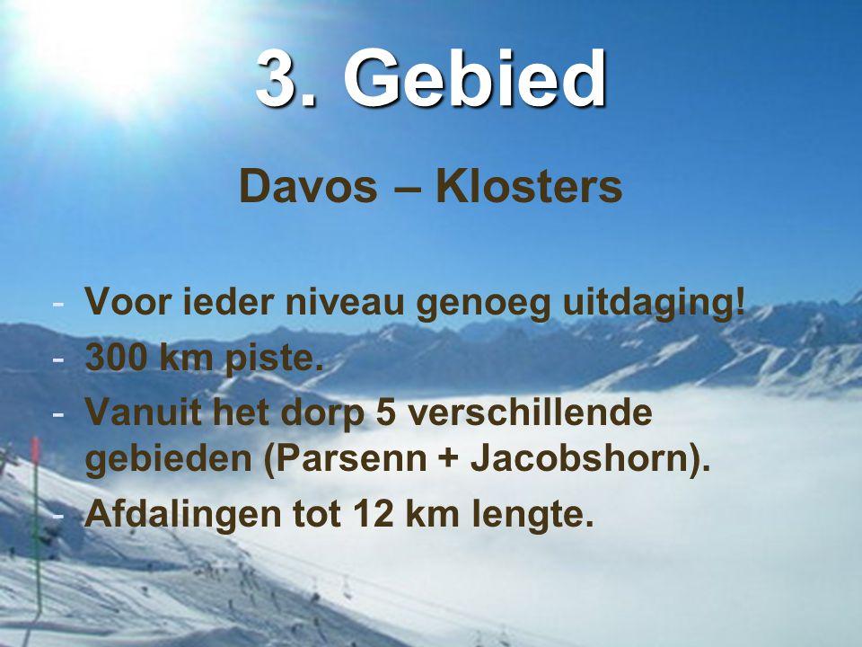 3. Gebied Davos – Klosters -Voor ieder niveau genoeg uitdaging! -300 km piste. -Vanuit het dorp 5 verschillende gebieden (Parsenn + Jacobshorn). -Afda