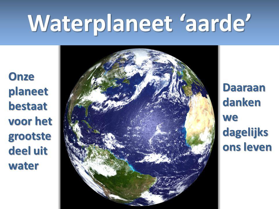 Onze planeet bestaat voor het grootste deel uit water Daaraan danken we dagelijks ons leven Waterplaneet 'aarde'