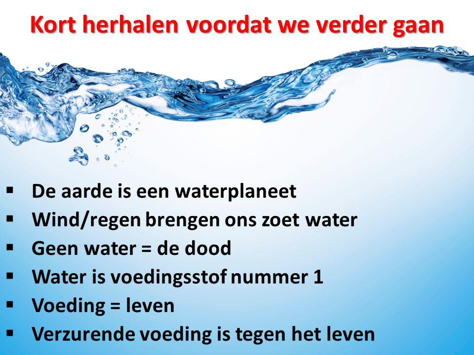 Kort herhalen voordat we verder gaan  De aarde is een waterplaneet  Wind/regen brengen ons zoet water  Geen water = de dood  Water is voedingsstof