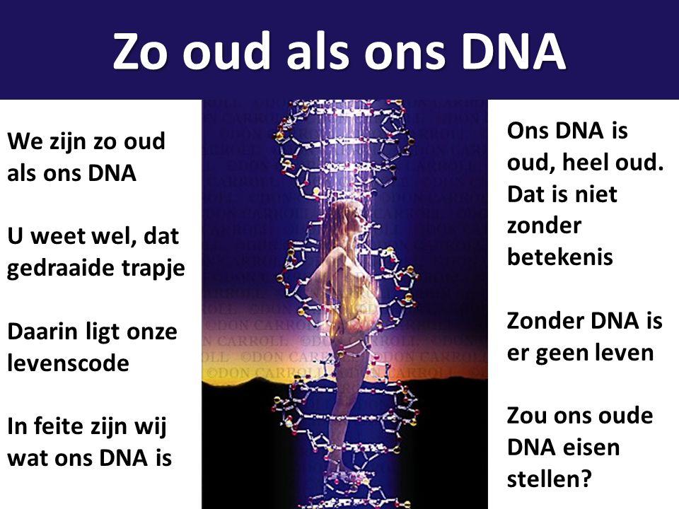 We zijn zo oud als ons DNA U weet wel, dat gedraaide trapje Daarin ligt onze levenscode In feite zijn wij wat ons DNA is Ons DNA is oud, heel oud. Dat