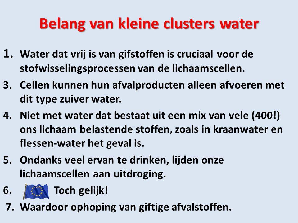 Belang van kleine clusters water 1. Water dat vrij is van gifstoffen is cruciaal voor de stofwisselingsprocessen van de lichaamscellen. 3.Cellen kunne