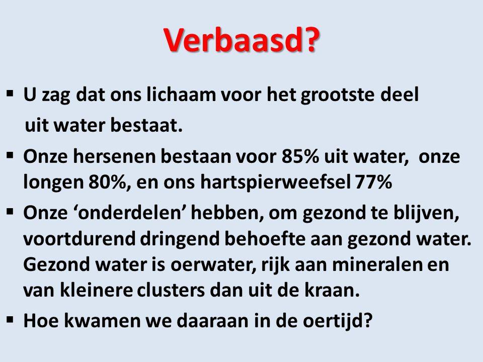 Verbaasd?  U zag dat ons lichaam voor het grootste deel uit water bestaat.  Onze hersenen bestaan voor 85% uit water, onze longen 80%, en ons hartsp