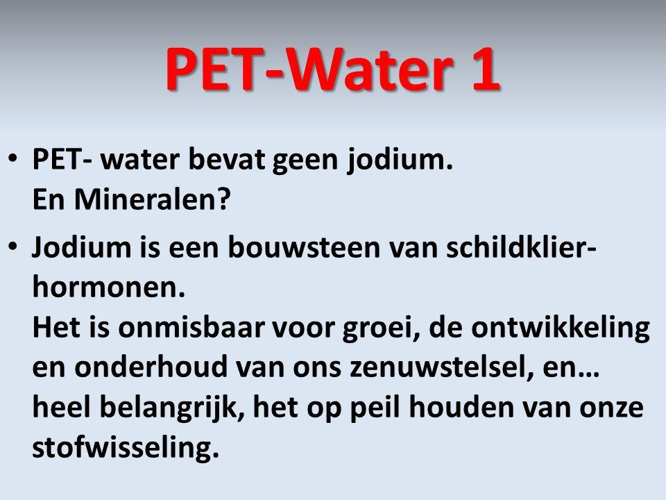 PET-Water 1 • PET- water bevat geen jodium. En Mineralen? • Jodium is een bouwsteen van schildklier- hormonen. Het is onmisbaar voor groei, de ontwikk