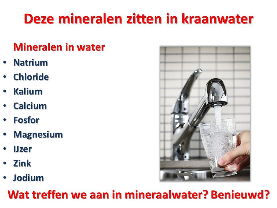 Deze mineralen zitten in kraanwater Mineralen in water Mineralen in water • Natrium • Chloride • Kalium • Calcium • Fosfor • Magnesium • IJzer • Zink