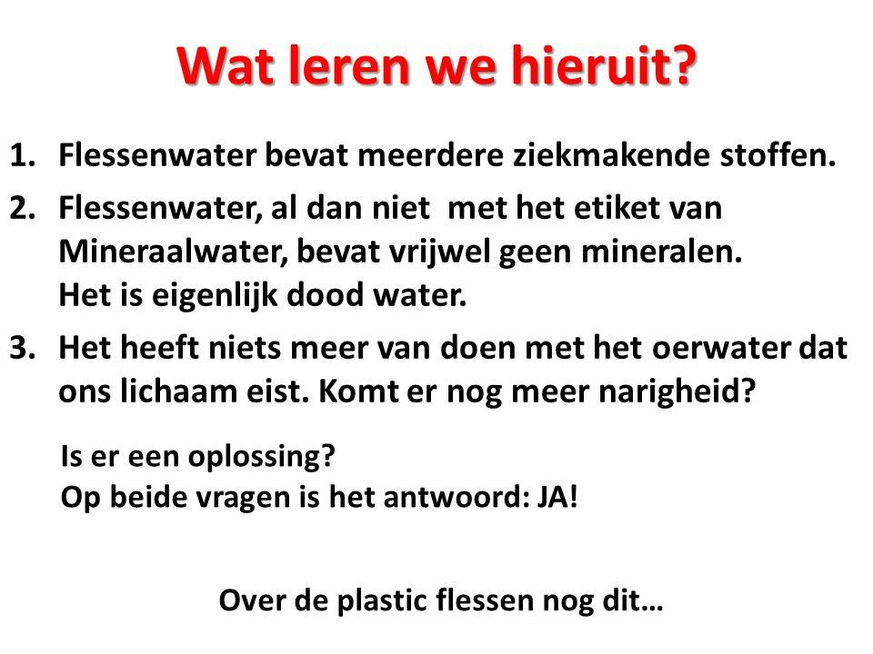 Wat leren we hieruit? 1.Flessenwater bevat meerdere ziekmakende stoffen. 2.Flessenwater, al dan niet met het etiket van Mineraalwater, bevat vrijwel g