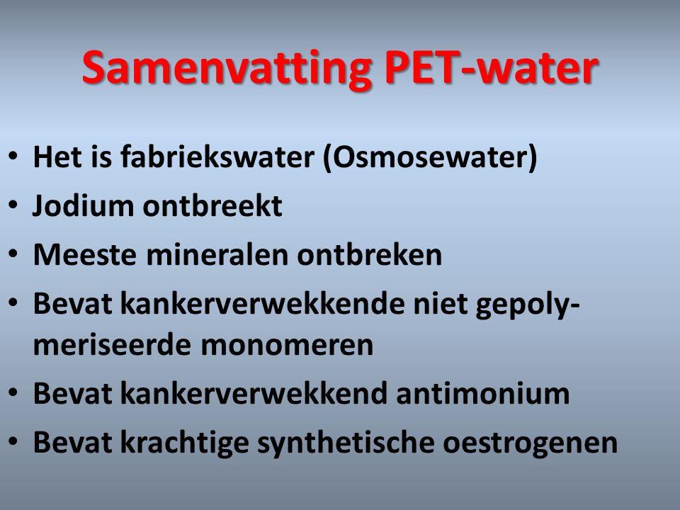 Samenvatting PET-water • Het is fabriekswater (Osmosewater) • Jodium ontbreekt • Meeste mineralen ontbreken • Bevat kankerverwekkende niet gepoly- mer