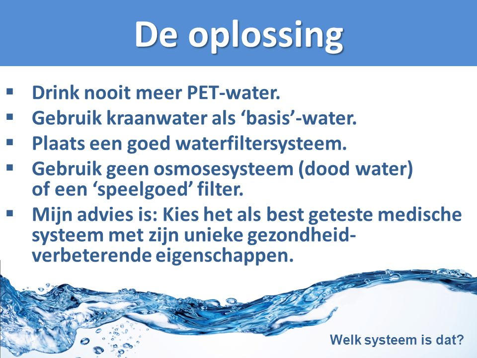 De oplossing  Drink nooit meer PET-water.  Gebruik kraanwater als 'basis'-water.  Plaats een goed waterfiltersysteem.  Gebruik geen osmosesysteem