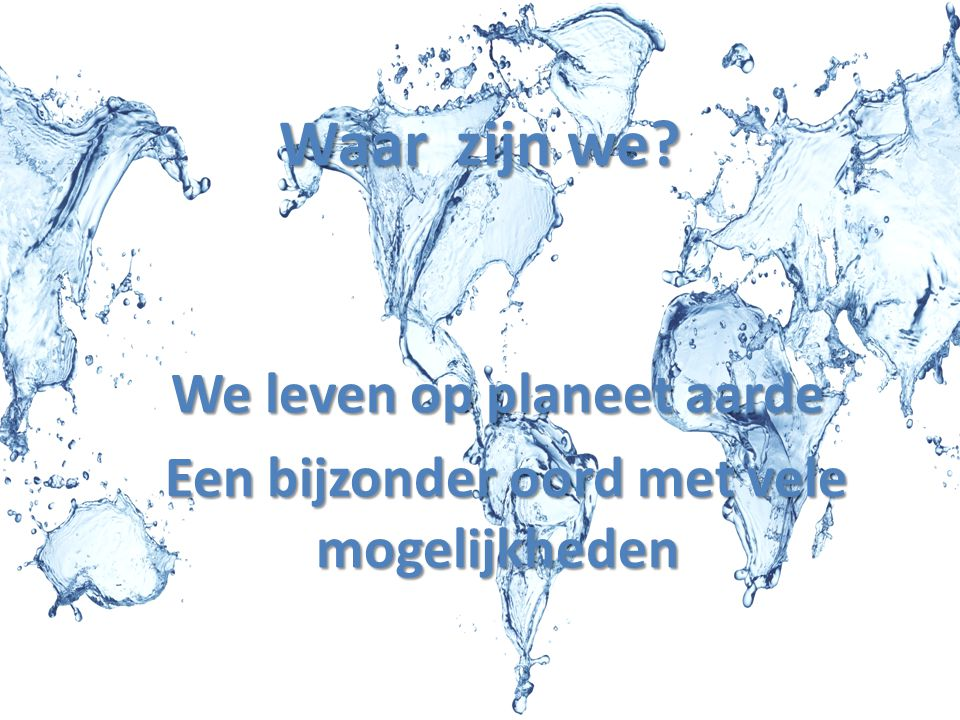 Waar zijn we? We leven op planeet aarde Een bijzonder oord met vele mogelijkheden Een bijzonder oord met vele mogelijkheden
