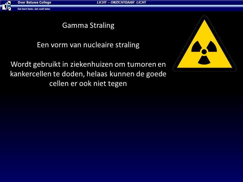 Gamma Straling Een vorm van nucleaire straling Wordt gebruikt in ziekenhuizen om tumoren en kankercellen te doden, helaas kunnen de goede cellen er ook niet tegen LICHT – ONZICHTBAAR LICHT