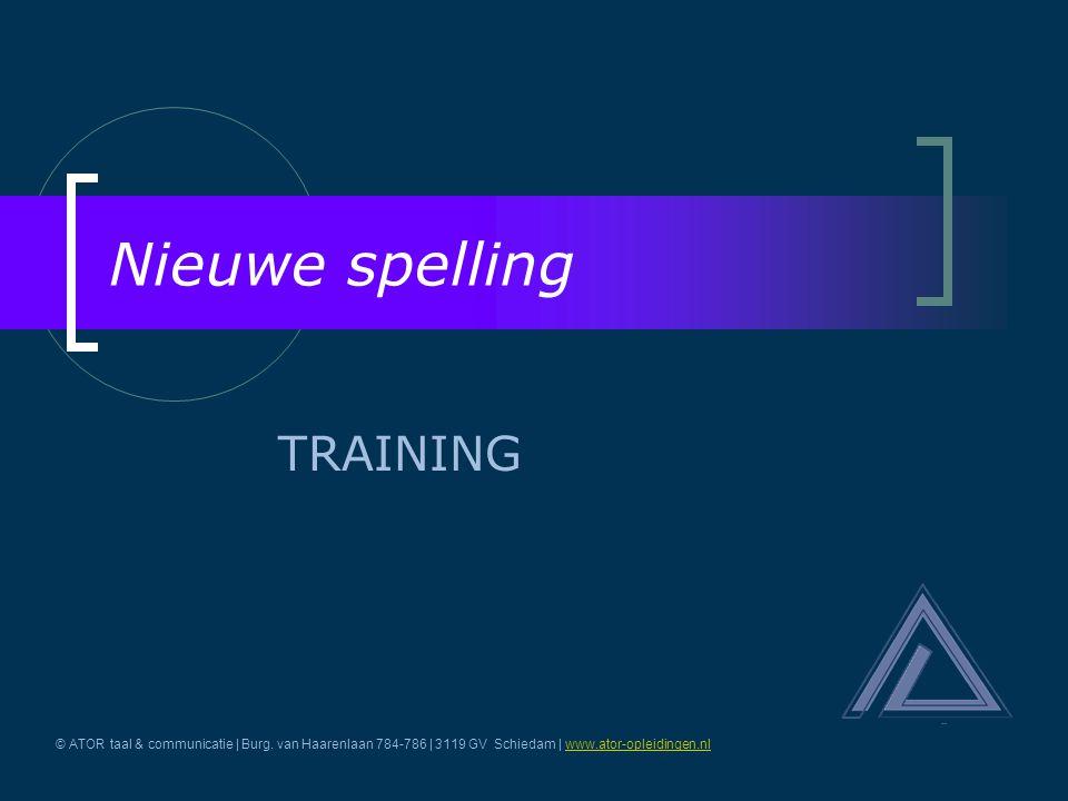 Nieuwe spelling TRAINING © ATOR taal & communicatie | Burg. van Haarenlaan 784-786 | 3119 GV Schiedam | www.ator-opleidingen.nlwww.ator-opleidingen.nl