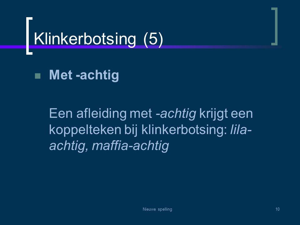 Nieuwe spelling10 Klinkerbotsing (5)  Met -achtig Een afleiding met -achtig krijgt een koppelteken bij klinkerbotsing: lila- achtig, maffia-achtig