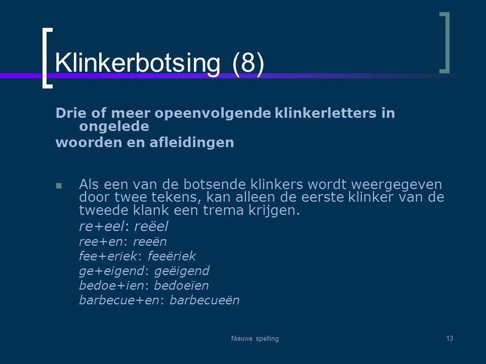 Nieuwe spelling13 Klinkerbotsing (8) Drie of meer opeenvolgende klinkerletters in ongelede woorden en afleidingen  Als een van de botsende klinkers w