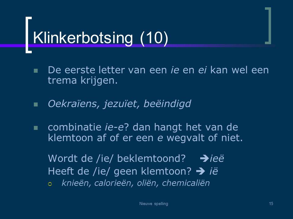 Nieuwe spelling15 Klinkerbotsing (10)  De eerste letter van een ie en ei kan wel een trema krijgen.  Oekraïens, jezuïet, beëindigd  combinatie ie-e