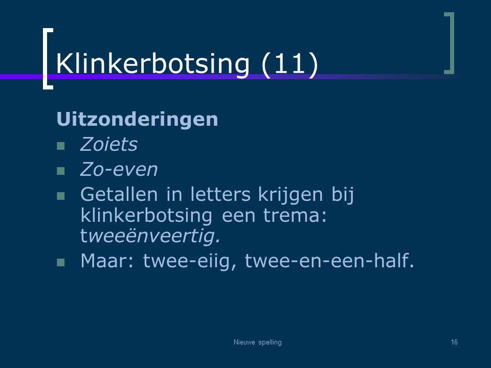 Nieuwe spelling16 Klinkerbotsing (11) Uitzonderingen  Zoiets  Zo-even  Getallen in letters krijgen bij klinkerbotsing een trema: tweeënveertig.  M