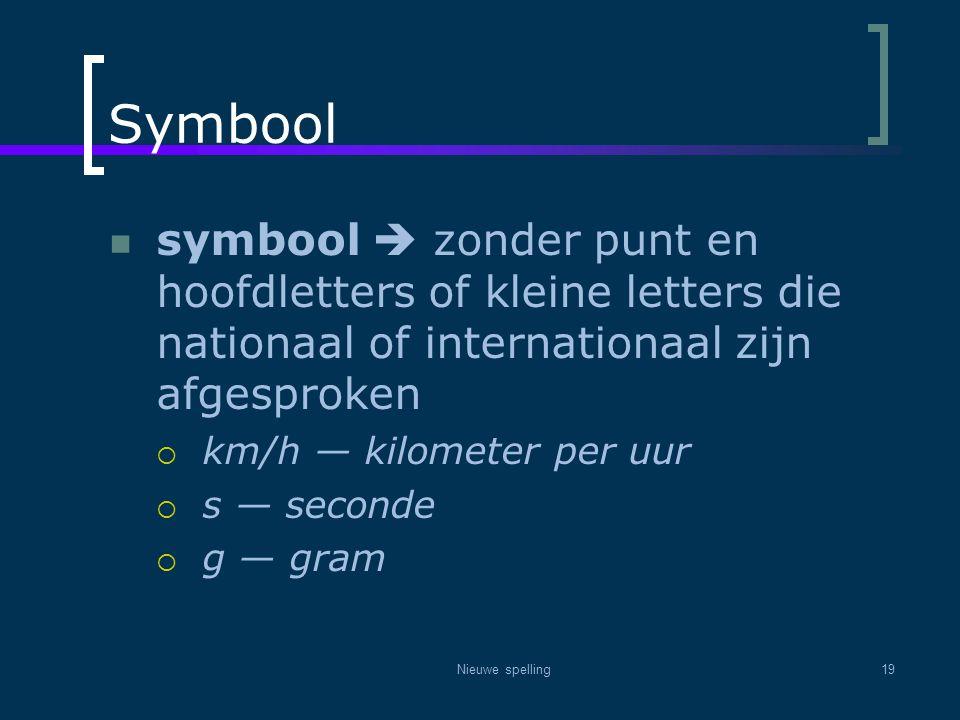 Nieuwe spelling19 Symbool  symbool  zonder punt en hoofdletters of kleine letters die nationaal of internationaal zijn afgesproken  km/h — kilomete