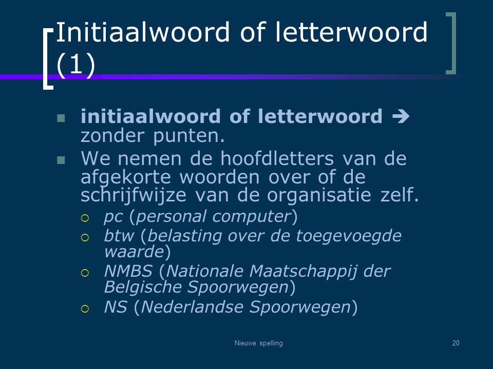 Nieuwe spelling20 Initiaalwoord of letterwoord (1)  initiaalwoord of letterwoord  zonder punten.  We nemen de hoofdletters van de afgekorte woorden